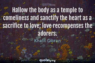 Photo Quote of Hallow the body as a temple to comeliness and sanctify the heart as a sacrifice to love; love recompenses the adorers.