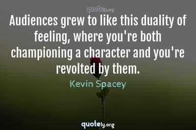 Photo Quote of Audiences grew to like this duality of feeling, where you're both championing a character and you're revolted by them.