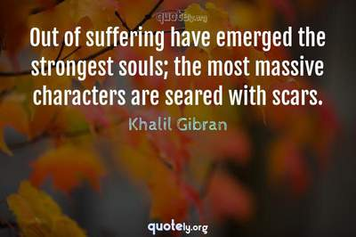 Photo Quote of Out of suffering have emerged the strongest souls; the most massive characters are seared with scars.