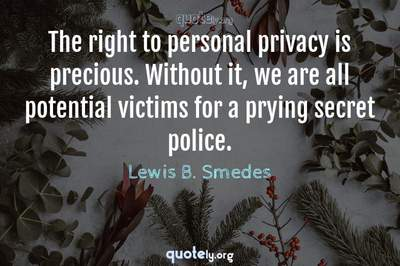 Photo Quote of The right to personal privacy is precious. Without it, we are all potential victims for a prying secret police.