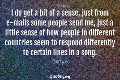 Photo Quote of I do get a bit of a sense, just from e-mails some people send me, just a little sense of how people in different countries seem to respond differently to certain lines in a song.
