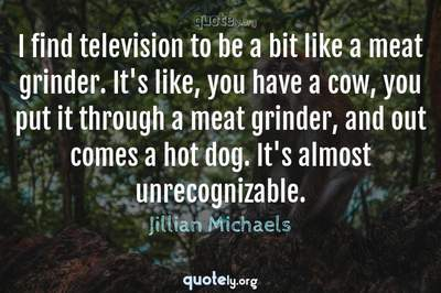 Photo Quote of I find television to be a bit like a meat grinder. It's like, you have a cow, you put it through a meat grinder, and out comes a hot dog. It's almost unrecognizable.