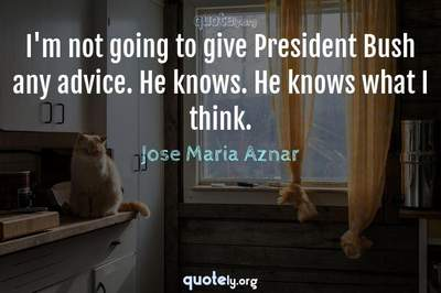 Photo Quote of I'm not going to give President Bush any advice. He knows. He knows what I think.