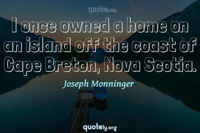Photo Quote of I once owned a home on an island off the coast of Cape Breton, Nova Scotia.
