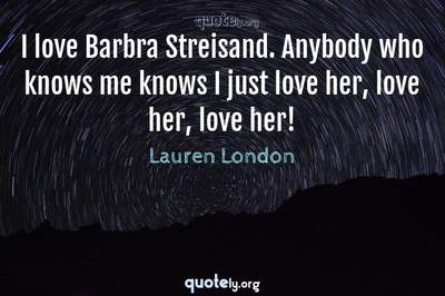 Photo Quote of I love Barbra Streisand. Anybody who knows me knows I just love her, love her, love her!