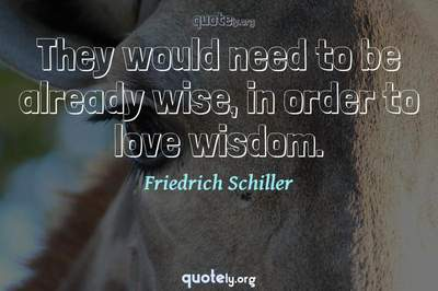 Photo Quote of They would need to be already wise, in order to love wisdom.
