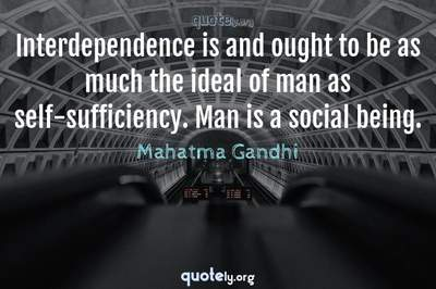 Photo Quote of Interdependence is and ought to be as much the ideal of man as self-sufficiency. Man is a social being.