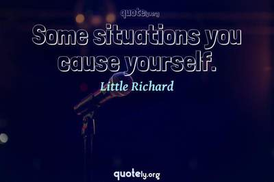 Photo Quote of Some situations you cause yourself.