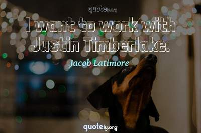 Photo Quote of I want to work with Justin Timberlake.