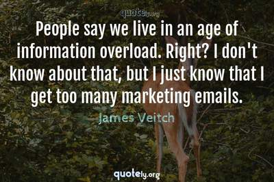 Photo Quote of People say we live in an age of information overload. Right? I don't know about that, but I just know that I get too many marketing emails.
