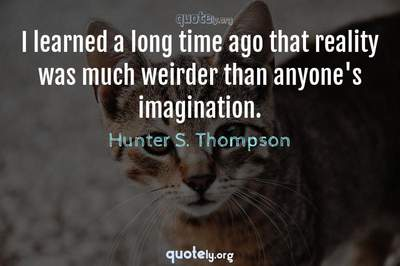 Photo Quote of I learned a long time ago that reality was much weirder than anyone's imagination.