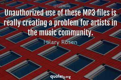 Photo Quote of Unauthorized use of these MP3 files is really creating a problem for artists in the music community.