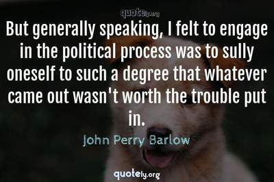 Photo Quote of But generally speaking, I felt to engage in the political process was to sully oneself to such a degree that whatever came out wasn't worth the trouble put in.