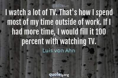Photo Quote of I watch a lot of TV. That's how I spend most of my time outside of work. If I had more time, I would fill it 100 percent with watching TV.