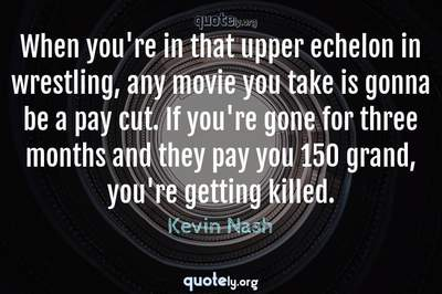 Photo Quote of When you're in that upper echelon in wrestling, any movie you take is gonna be a pay cut. If you're gone for three months and they pay you 150 grand, you're getting killed.