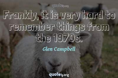 Photo Quote of Frankly, it is very hard to remember things from the 1970s.