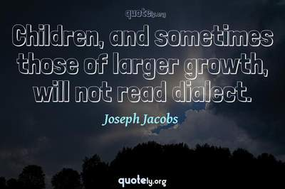 Photo Quote of Children, and sometimes those of larger growth, will not read dialect.