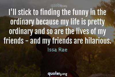 Photo Quote of I'll stick to finding the funny in the ordinary because my life is pretty ordinary and so are the lives of my friends - and my friends are hilarious.