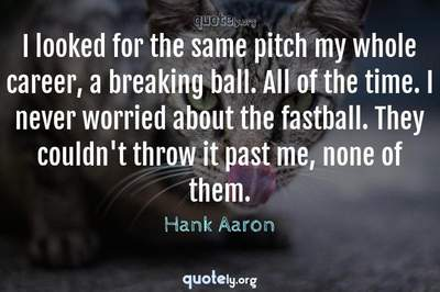 Photo Quote of I looked for the same pitch my whole career, a breaking ball. All of the time. I never worried about the fastball. They couldn't throw it past me, none of them.