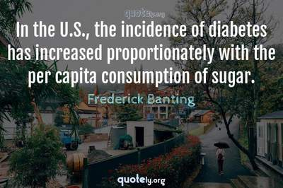 Photo Quote of In the U.S., the incidence of diabetes has increased proportionately with the per capita consumption of sugar.