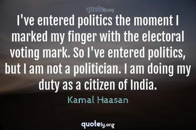 Photo Quote of I've entered politics the moment I marked my finger with the electoral voting mark. So I've entered politics, but I am not a politician. I am doing my duty as a citizen of India.