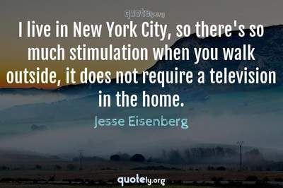 Photo Quote of I live in New York City, so there's so much stimulation when you walk outside, it does not require a television in the home.