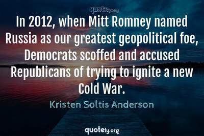 Photo Quote of In 2012, when Mitt Romney named Russia as our greatest geopolitical foe, Democrats scoffed and accused Republicans of trying to ignite a new Cold War.