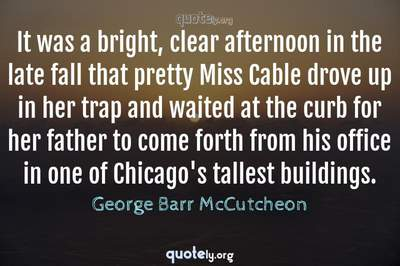 Photo Quote of It was a bright, clear afternoon in the late fall that pretty Miss Cable drove up in her trap and waited at the curb for her father to come forth from his office in one of Chicago's tallest buildings.