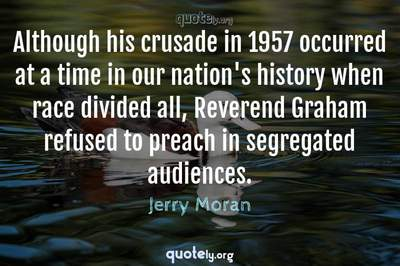 Photo Quote of Although his crusade in 1957 occurred at a time in our nation's history when race divided all, Reverend Graham refused to preach in segregated audiences.