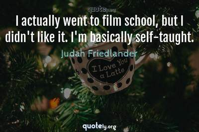 Photo Quote of I actually went to film school, but I didn't like it. I'm basically self-taught.