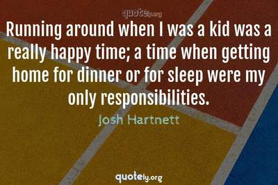 Photo Quote of Running around when I was a kid was a really happy time; a time when getting home for dinner or for sleep were my only responsibilities.