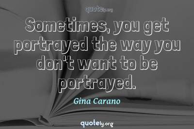 Photo Quote of Sometimes, you get portrayed the way you don't want to be portrayed.