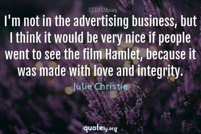 Photo Quote of I'm not in the advertising business, but I think it would be very nice if people went to see the film Hamlet, because it was made with love and integrity.
