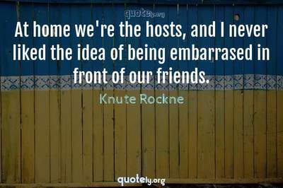 Photo Quote of At home we're the hosts, and I never liked the idea of being embarrased in front of our friends.