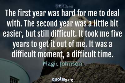 Photo Quote of The first year was hard for me to deal with. The second year was a little bit easier, but still difficult. It took me five years to get it out of me. It was a difficult moment, a difficult time.