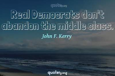 Photo Quote of Real Democrats don't abandon the middle class.