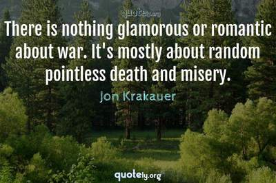 Photo Quote of There is nothing glamorous or romantic about war. It's mostly about random pointless death and misery.