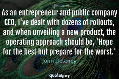 Photo Quote of As an entrepreneur and public company CEO, I've dealt with dozens of rollouts, and when unveiling a new product, the operating approach should be, 'Hope for the best but prepare for the worst.'