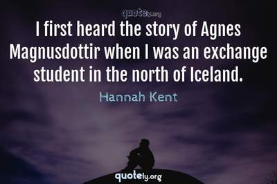 Photo Quote of I first heard the story of Agnes Magnusdottir when I was an exchange student in the north of Iceland.