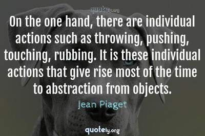 Photo Quote of On the one hand, there are individual actions such as throwing, pushing, touching, rubbing. It is these individual actions that give rise most of the time to abstraction from objects.