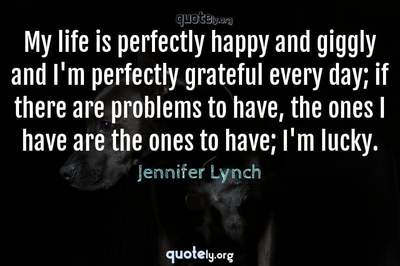 Photo Quote of My life is perfectly happy and giggly and I'm perfectly grateful every day; if there are problems to have, the ones I have are the ones to have; I'm lucky.