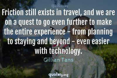 Photo Quote of Friction still exists in travel, and we are on a quest to go even further to make the entire experience - from planning to staying and beyond - even easier with technology.