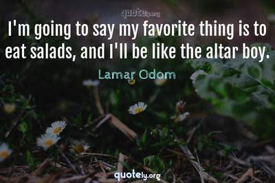 Photo Quote of I'm going to say my favorite thing is to eat salads, and I'll be like the altar boy.