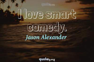 Photo Quote of I love smart comedy.