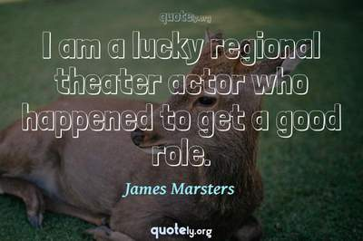 Photo Quote of I am a lucky regional theater actor who happened to get a good role.