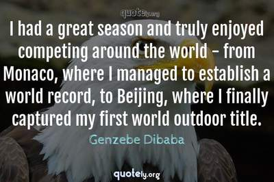 Photo Quote of I had a great season and truly enjoyed competing around the world - from Monaco, where I managed to establish a world record, to Beijing, where I finally captured my first world outdoor title.