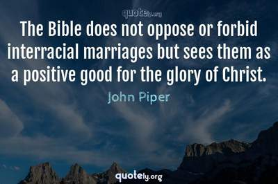 Photo Quote of The Bible does not oppose or forbid interracial marriages but sees them as a positive good for the glory of Christ.