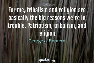 Photo Quote of For me, tribalism and religion are basically the big reasons we're in trouble. Patriotism, tribalism, and religion.