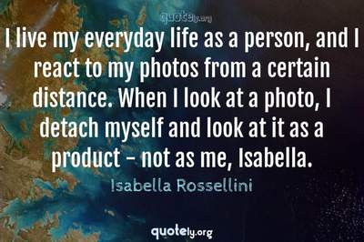 Photo Quote of I live my everyday life as a person, and I react to my photos from a certain distance. When I look at a photo, I detach myself and look at it as a product - not as me, Isabella.