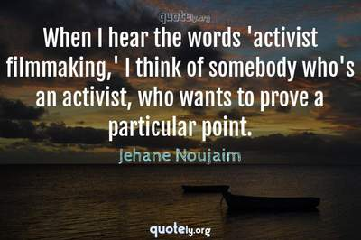Photo Quote of When I hear the words 'activist filmmaking,' I think of somebody who's an activist, who wants to prove a particular point.